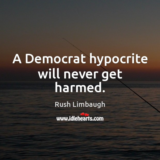 A Democrat hypocrite will never get harmed. Rush Limbaugh Picture Quote