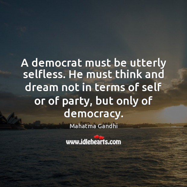 A democrat must be utterly selfless. He must think and dream not Image