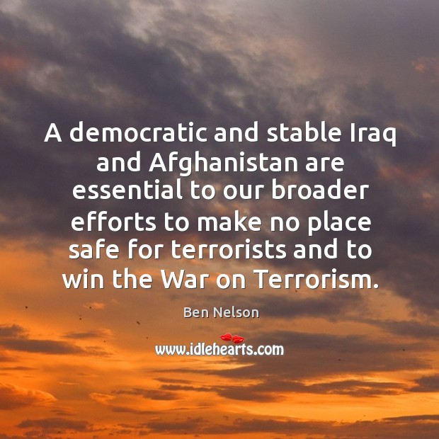 A democratic and stable iraq and afghanistan are essential to our broader Ben Nelson Picture Quote