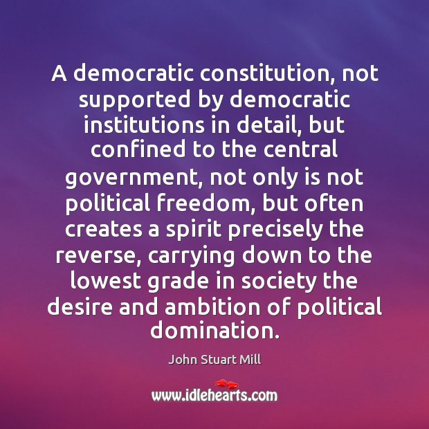 A democratic constitution, not supported by democratic institutions in detail, but confined John Stuart Mill Picture Quote