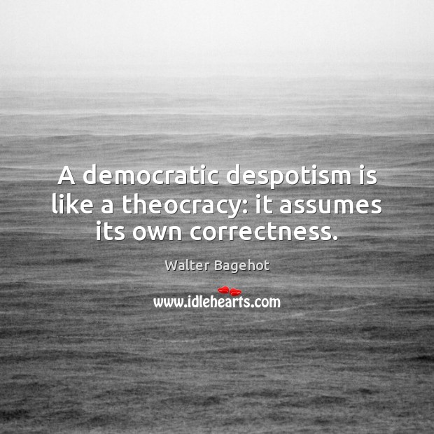 Image, A democratic despotism is like a theocracy: it assumes its own correctness.