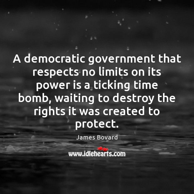 A democratic government that respects no limits on its power is a James Bovard Picture Quote