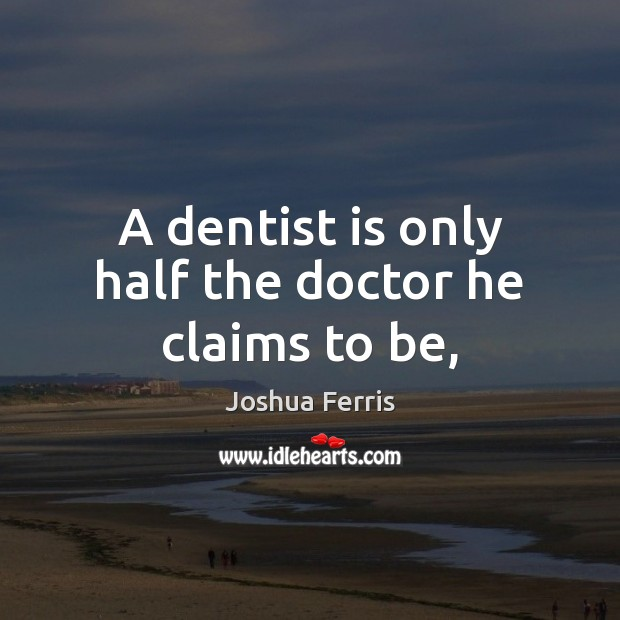 A dentist is only half the doctor he claims to be, Joshua Ferris Picture Quote