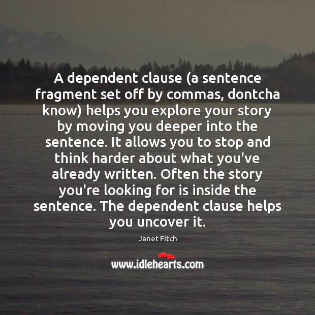 A dependent clause (a sentence fragment set off by commas, dontcha know) Janet Fitch Picture Quote