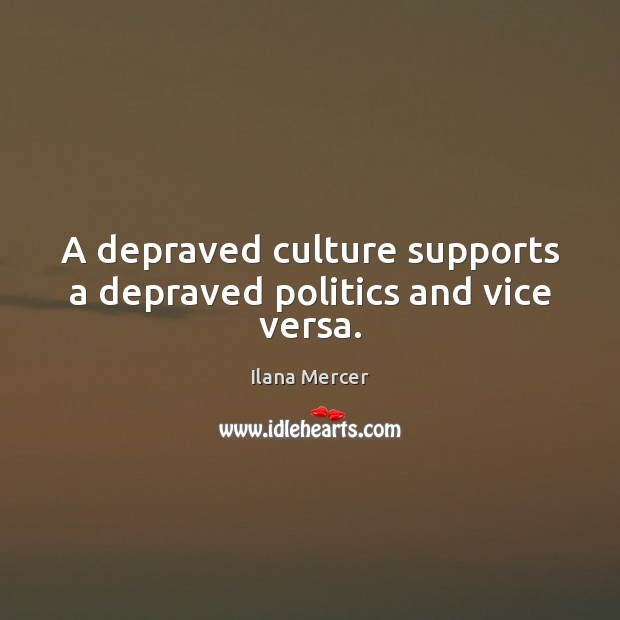 A depraved culture supports a depraved politics and vice versa. Ilana Mercer Picture Quote