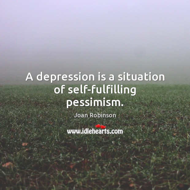 A depression is a situation of self-fulfilling pessimism. Joan Robinson Picture Quote