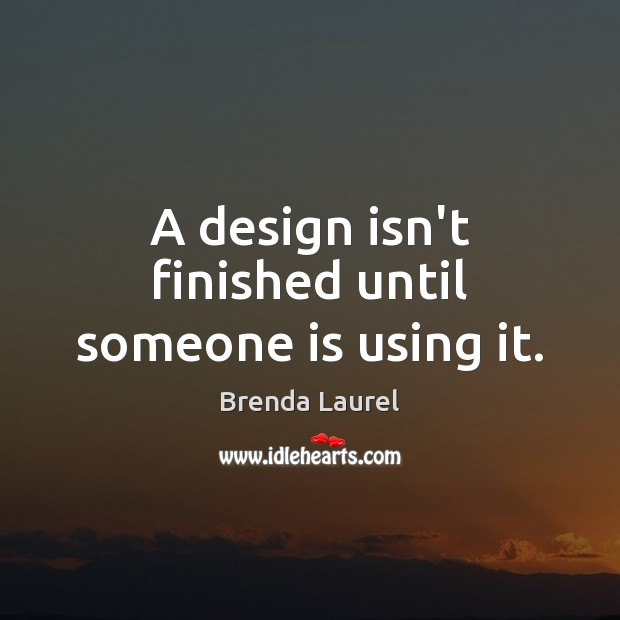 Image, A design isn't finished until someone is using it.