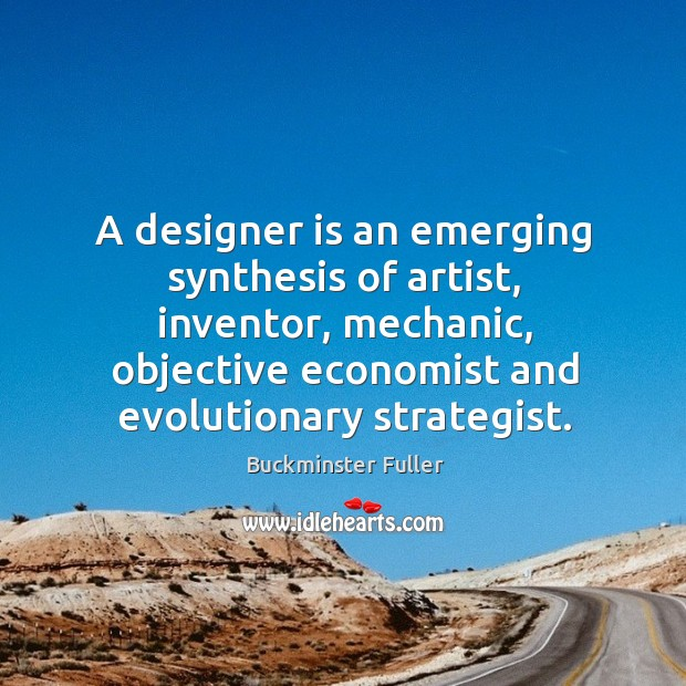 A designer is an emerging synthesis of artist, inventor, mechanic, objective economist Buckminster Fuller Picture Quote