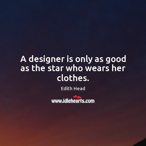 A designer is only as good as the star who wears her clothes. Edith Head Picture Quote