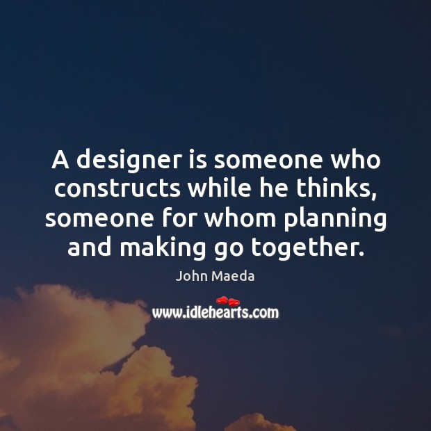 A designer is someone who constructs while he thinks, someone for whom John Maeda Picture Quote