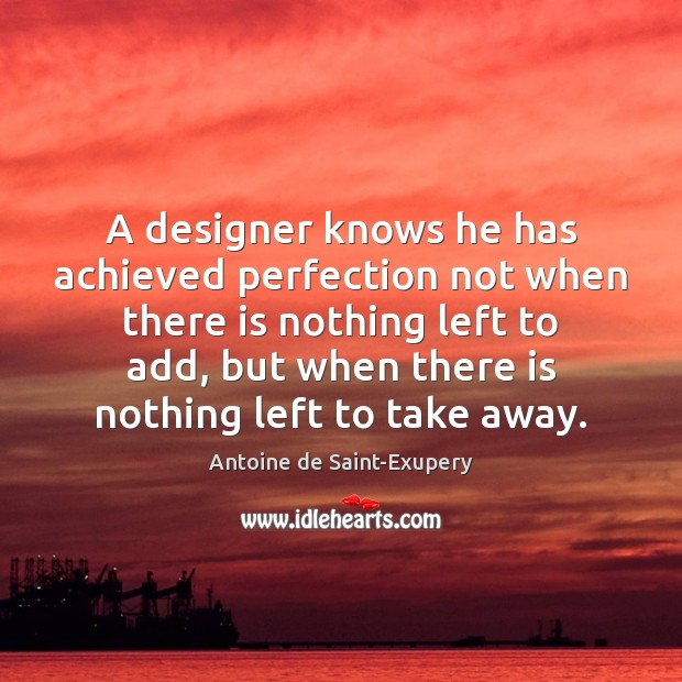 A designer knows he has achieved perfection not when there is nothing Image