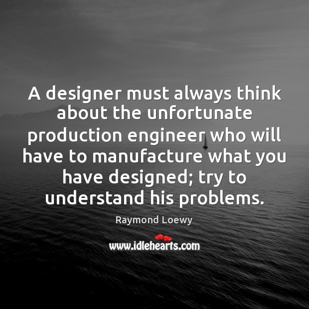 A designer must always think about the unfortunate production engineer who will Image