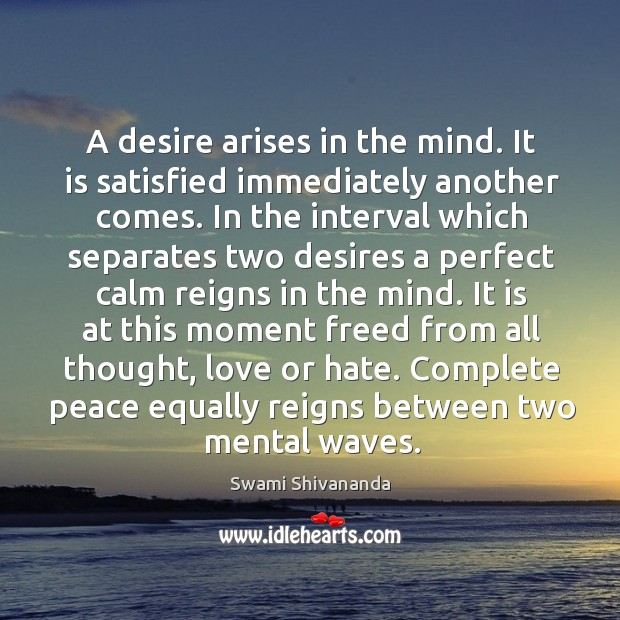 A desire arises in the mind. It is satisfied immediately another comes. Image