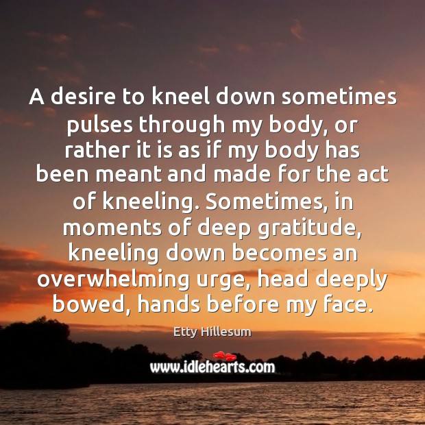 A desire to kneel down sometimes pulses through my body, or rather Etty Hillesum Picture Quote