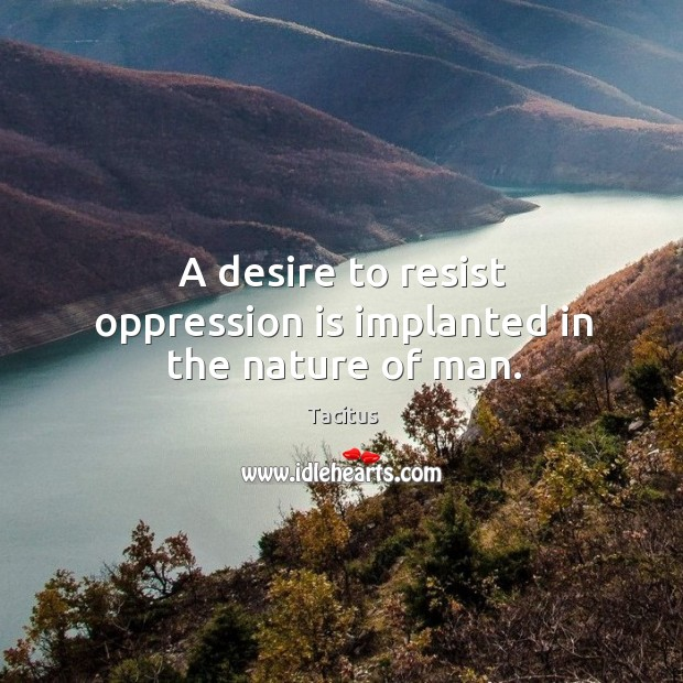 A desire to resist oppression is implanted in the nature of man. Image
