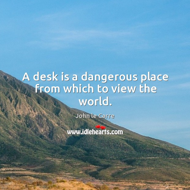 A desk is a dangerous place from which to view the world. Image