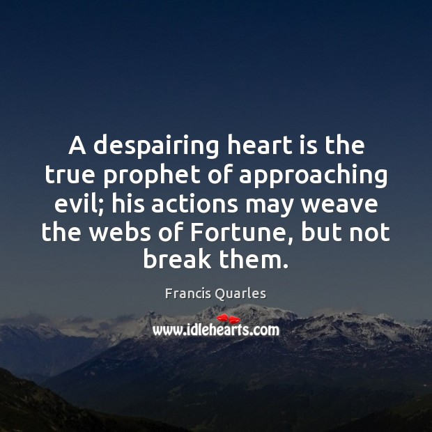 A despairing heart is the true prophet of approaching evil; his actions Francis Quarles Picture Quote
