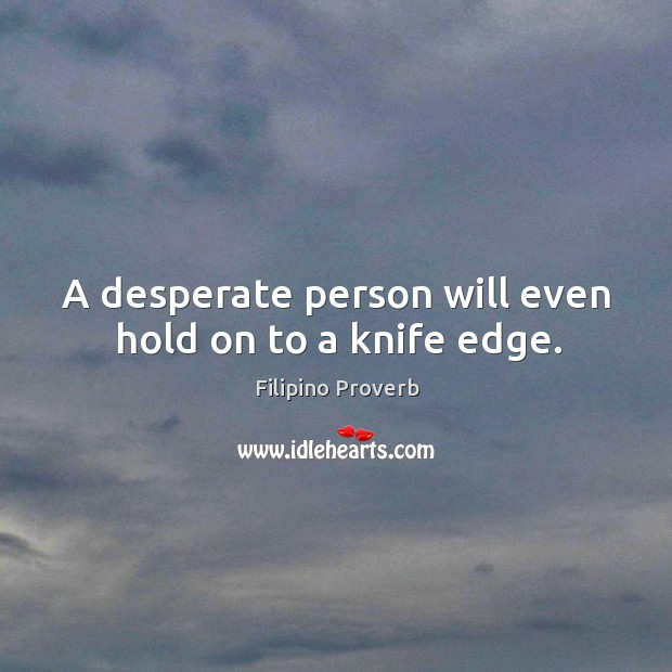 A desperate person will even hold on to a knife edge. Filipino Proverbs Image