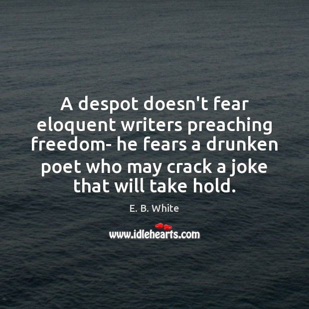 Image, A despot doesn't fear eloquent writers preaching freedom- he fears a drunken