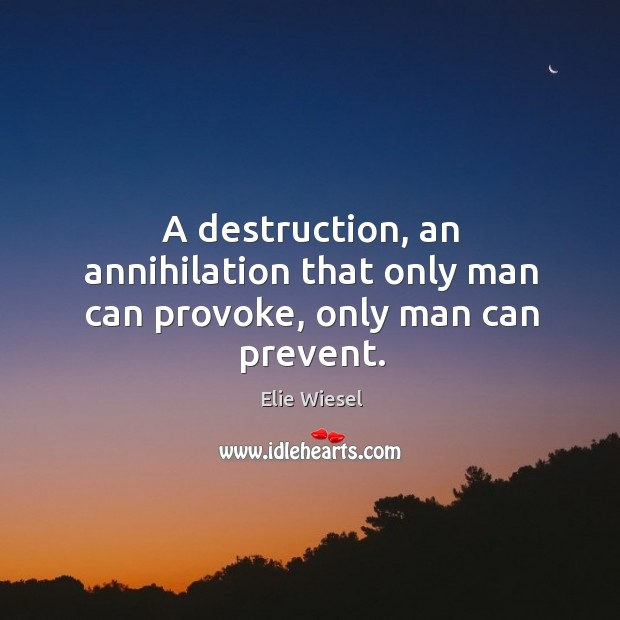A destruction, an annihilation that only man can provoke, only man can prevent. Image
