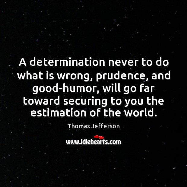 A determination never to do what is wrong, prudence, and good-humor, will Thomas Jefferson Picture Quote