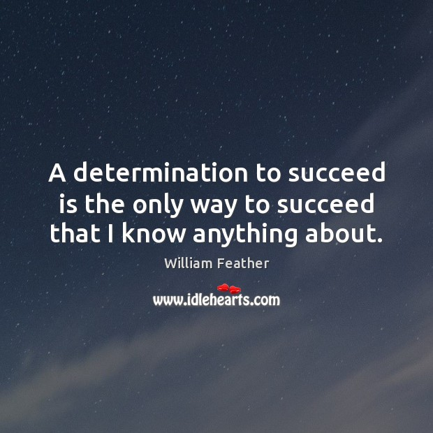 A determination to succeed is the only way to succeed that I know anything about. William Feather Picture Quote