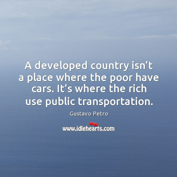 A developed country isn't a place where the poor have cars. Image