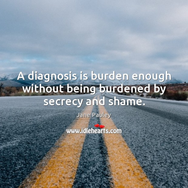 A diagnosis is burden enough without being burdened by secrecy and shame. Jane Pauley Picture Quote