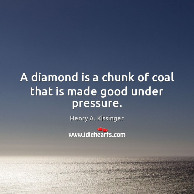 A diamond is a chunk of coal that is made good under pressure. Henry A. Kissinger Picture Quote