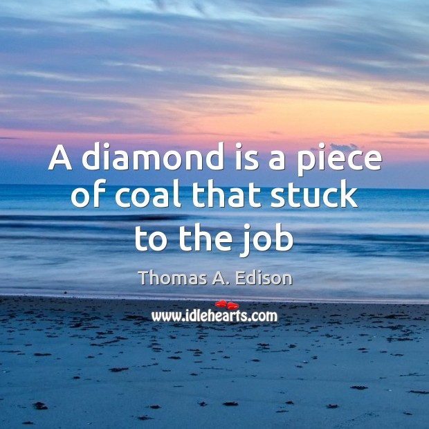 A diamond is a piece of coal that stuck to the job Image