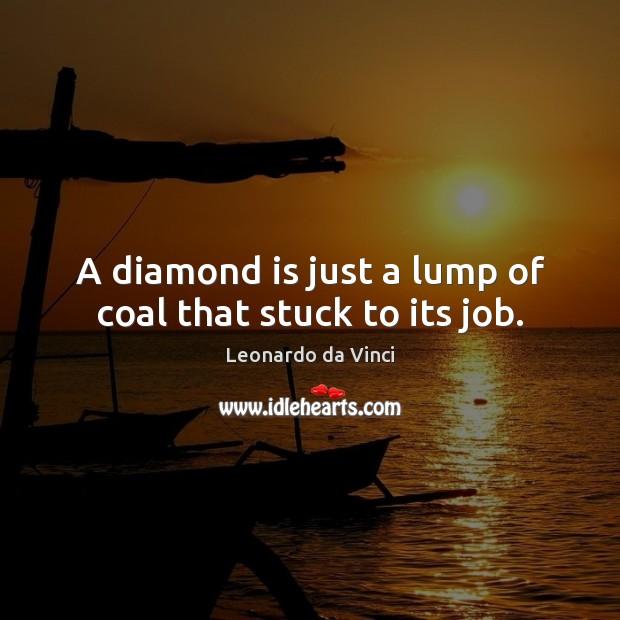 A diamond is just a lump of coal that stuck to its job. Leonardo da Vinci Picture Quote