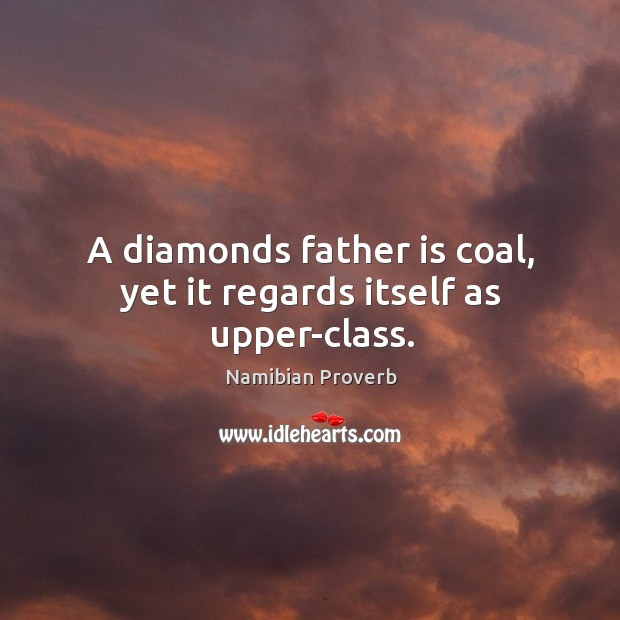A diamonds father is coal, yet it regards itself as upper-class. Namibian Proverbs Image