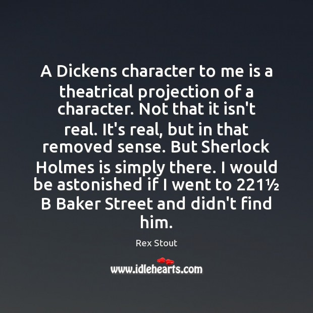 A Dickens character to me is a theatrical projection of a character. Image