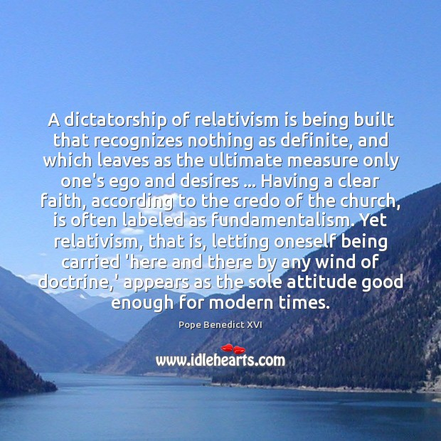 A dictatorship of relativism is being built that recognizes nothing as definite, Pope Benedict XVI Picture Quote