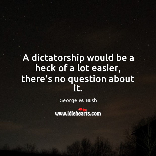 A dictatorship would be a heck of a lot easier, there's no question about it. Image