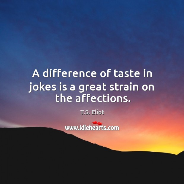 A difference of taste in jokes is a great strain on the affections. Image
