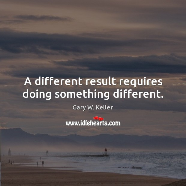 Image about A different result requires doing something different.