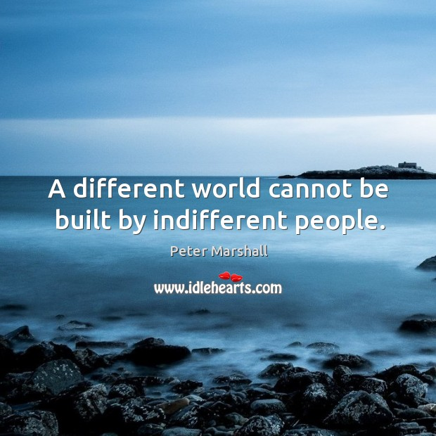 A different world cannot be built by indifferent people. Peter Marshall Picture Quote