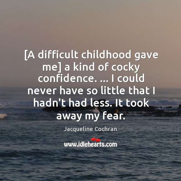 [A difficult childhood gave me] a kind of cocky confidence. … I could Image