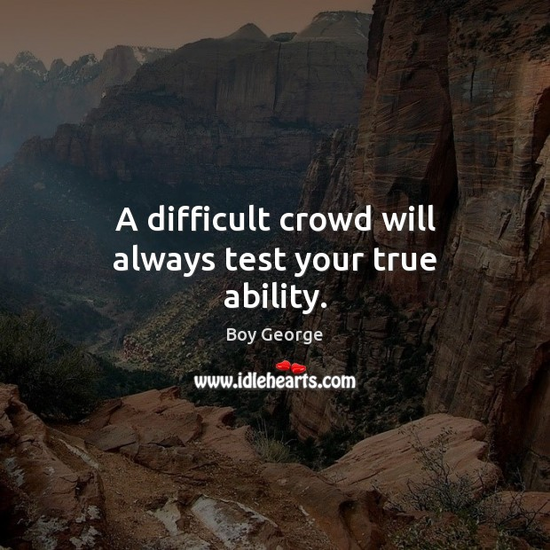A difficult crowd will always test your true ability. Boy George Picture Quote