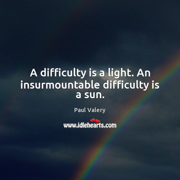 A difficulty is a light. An insurmountable difficulty is a sun. Paul Valery Picture Quote