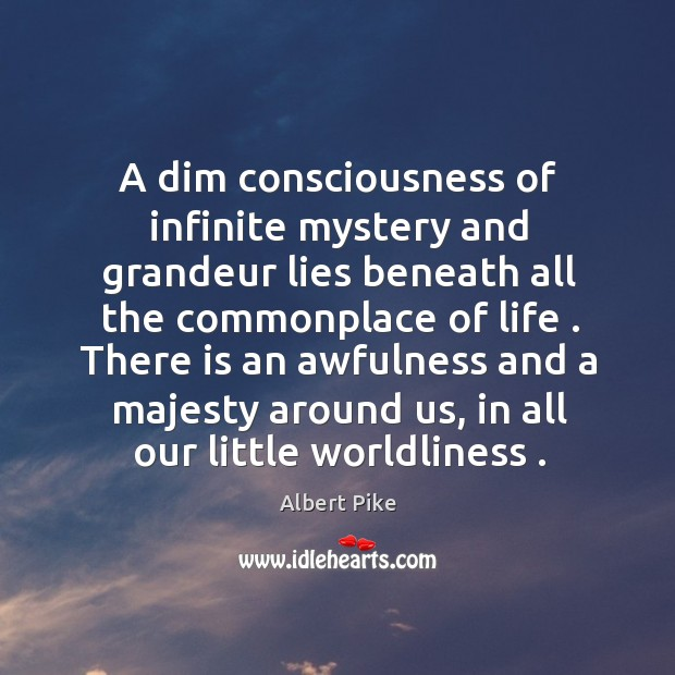 A dim consciousness of infinite mystery and grandeur lies beneath all the Albert Pike Picture Quote
