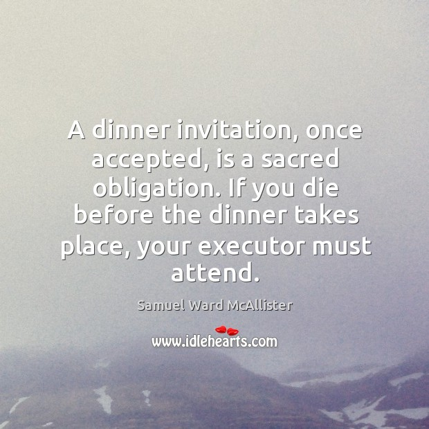 A dinner invitation, once accepted, is a sacred obligation. If you die before the dinner takes place, your executor must attend. Image