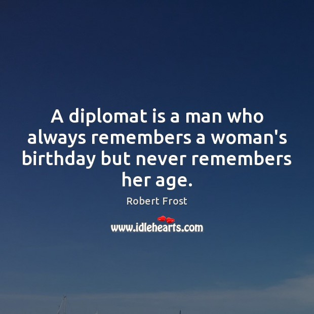 Image, A diplomat is a man who always remembers a woman's birthday but never remembers her age.