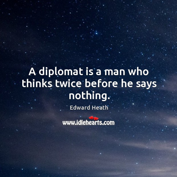 A diplomat is a man who thinks twice before he says nothing. Edward Heath Picture Quote