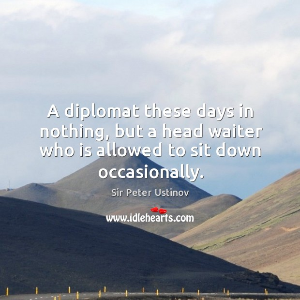 A diplomat these days in nothing, but a head waiter who is allowed to sit down occasionally. Sir Peter Ustinov Picture Quote