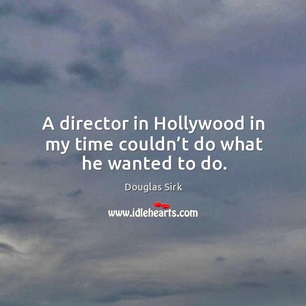 A director in hollywood in my time couldn't do what he wanted to do. Douglas Sirk Picture Quote
