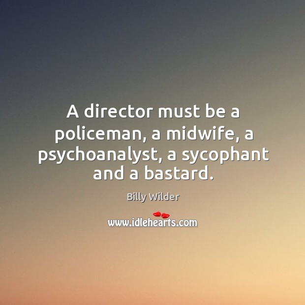 A director must be a policeman, a midwife, a psychoanalyst, a sycophant and a bastard. Image