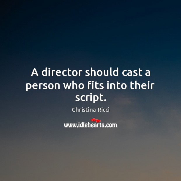 A director should cast a person who fits into their script. Christina Ricci Picture Quote