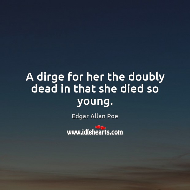 A dirge for her the doubly dead in that she died so young. Edgar Allan Poe Picture Quote